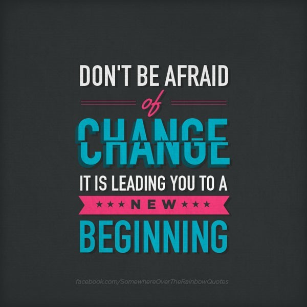 Dont be afraid of change it is leading you to a new beginning