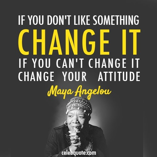 If you dont like something change it if you cant change it change your attitude 001