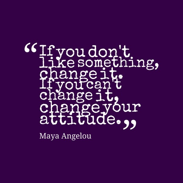 If you dont like something change it if you cant change it change your attitude 002
