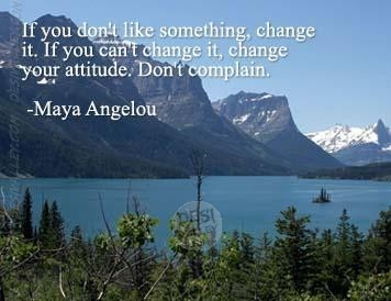 If you dont like something change it if you cant change it change your attitude dont co