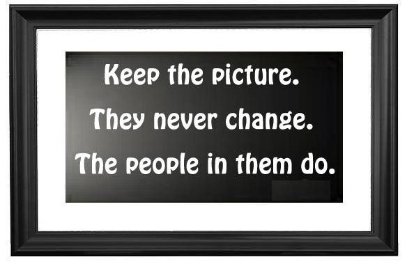 Keep The Picture The Never Change The People In Them Do Storemypic