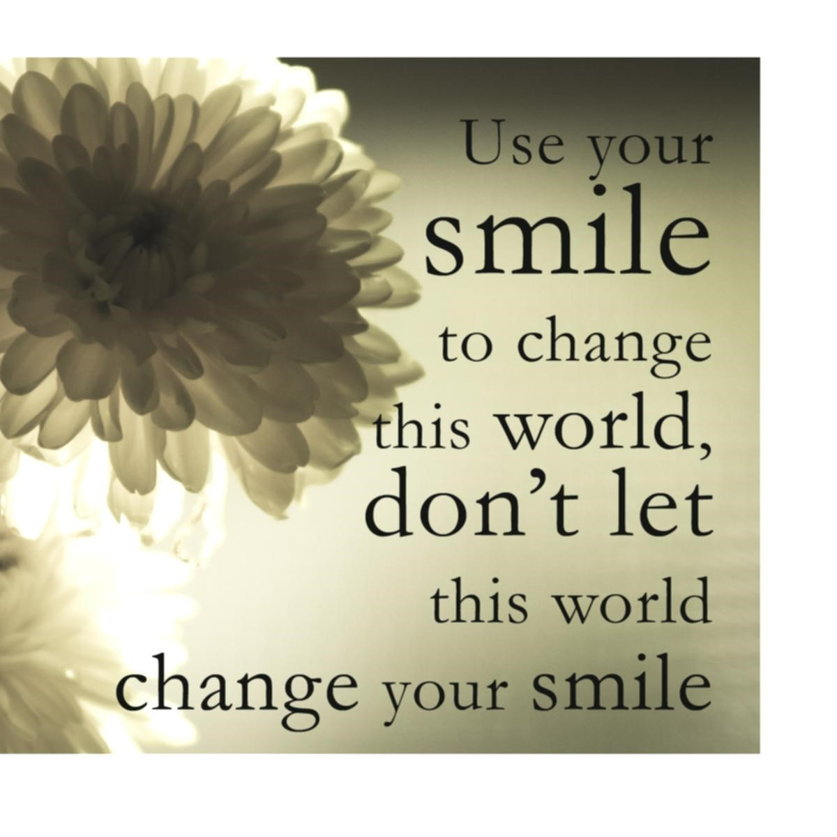 Use Your Smile To Change This World Dont Let This World Change Your