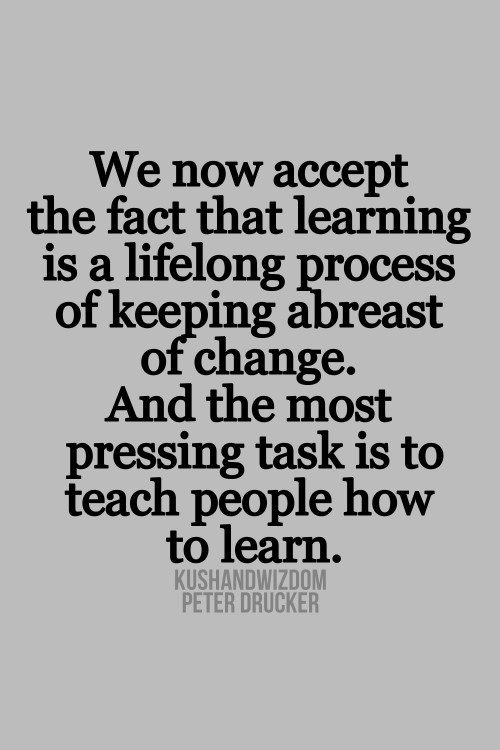 We now accept the fact that learning is a lifelong process of keeping abreast of change