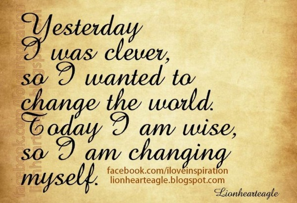 Yesterday i was clever so i wanted to change the world today i am wise so i am changing