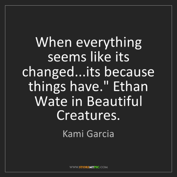 Kami Garcia: When everything seems like its changed...its because...