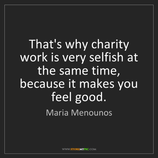 Maria Menounos: That's why charity work is very selfish at the same time,...