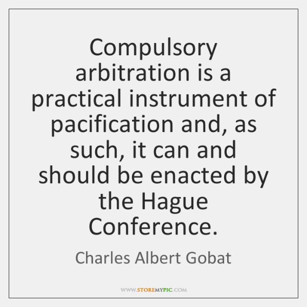 Compulsory arbitration is a practical instrument of pacification and, as such, it ...