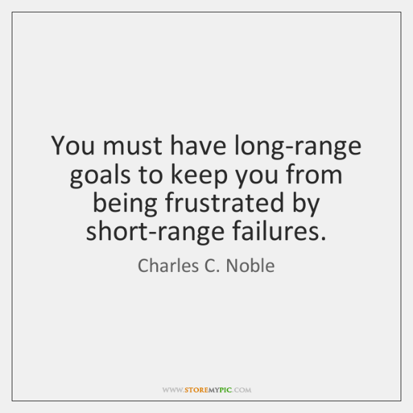 You must have long-range goals to keep you from being frustrated by ...