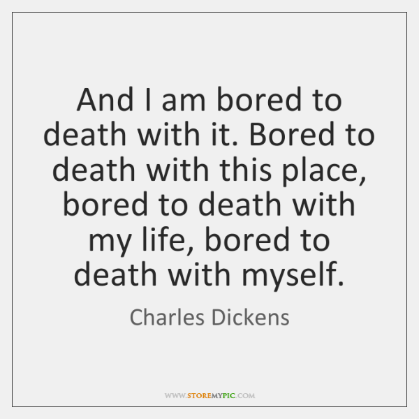And I am bored to death with it. Bored to death with ...