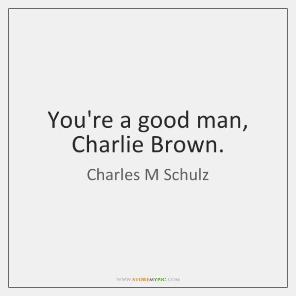 You're a good man, Charlie Brown.