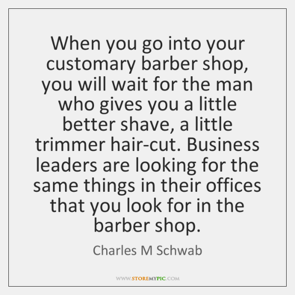 When you go into your customary barber shop, you will wait for ...