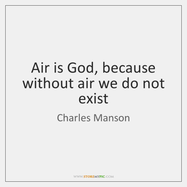 Air is God, because without air we do not exist