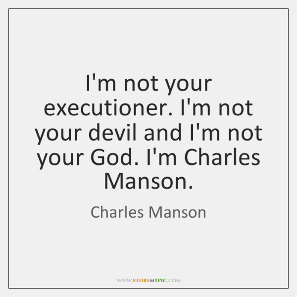 I'm not your executioner. I'm not your devil and I'm not your ...