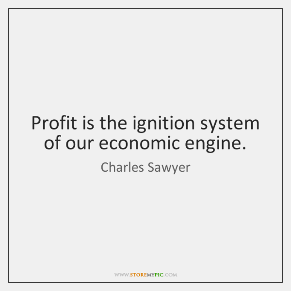 Profit is the ignition system of our economic engine.