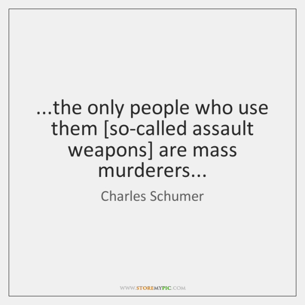 ...the only people who use them [so-called assault weapons] are mass murderers...