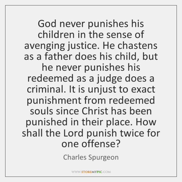 God never punishes his children in the sense of avenging justice. He ...