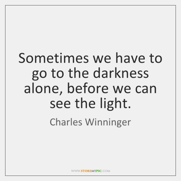Sometimes we have to go to the darkness alone, before we can ...