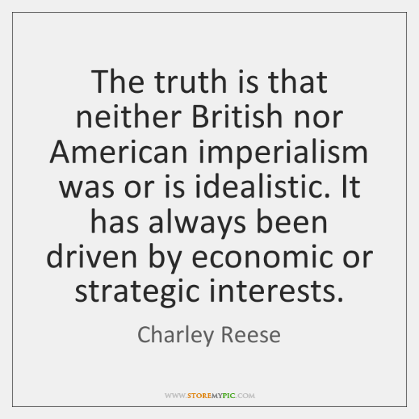The truth is that neither British nor American imperialism was or is ...