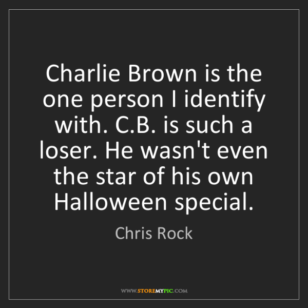 Chris Rock: Charlie Brown is the one person I identify with. C.B....