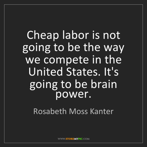 Rosabeth Moss Kanter: Cheap labor is not going to be the way we compete in...