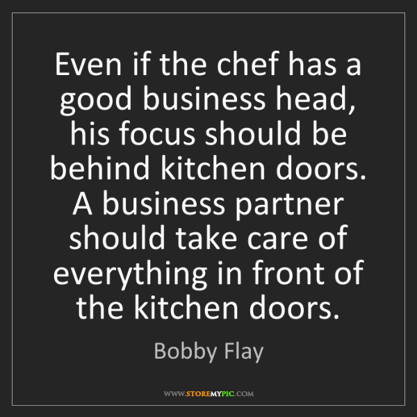 Bobby Flay: Even if the chef has a good business head, his focus...
