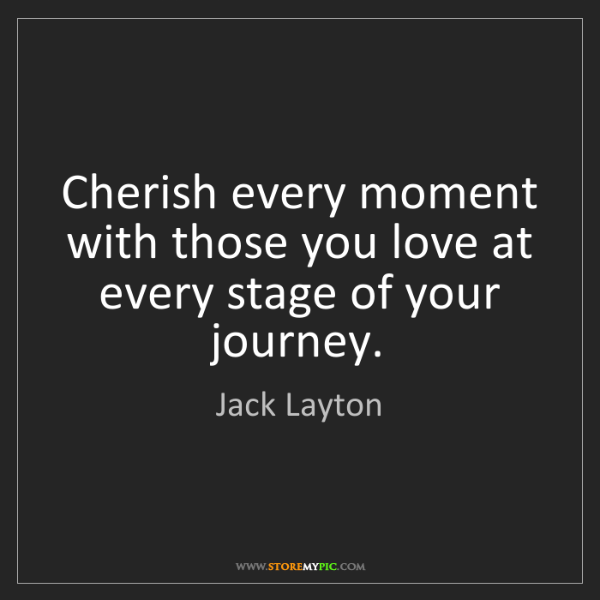 Jack Layton: Cherish every moment with those you love at every stage...