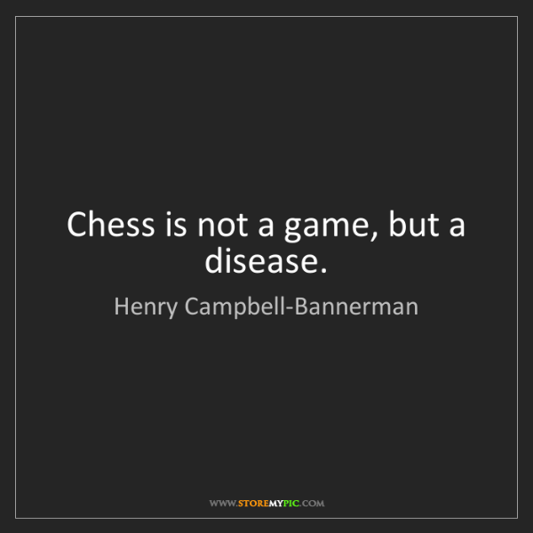 Henry Campbell-Bannerman: Chess is not a game, but a disease.