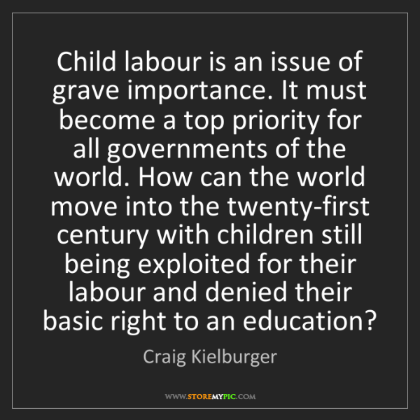Craig Kielburger: Child labour is an issue of grave importance. It must...