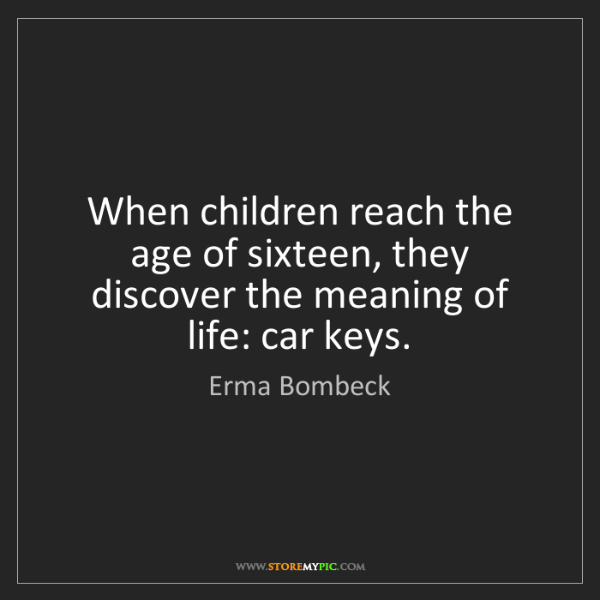 Erma Bombeck: When children reach the age of sixteen, they discover...
