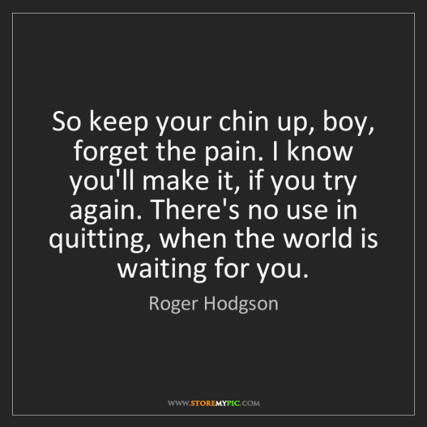Roger Hodgson: So keep your chin up, boy, forget the pain. I know you'll...