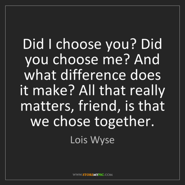 Lois Wyse: Did I choose you? Did you choose me? And what difference...