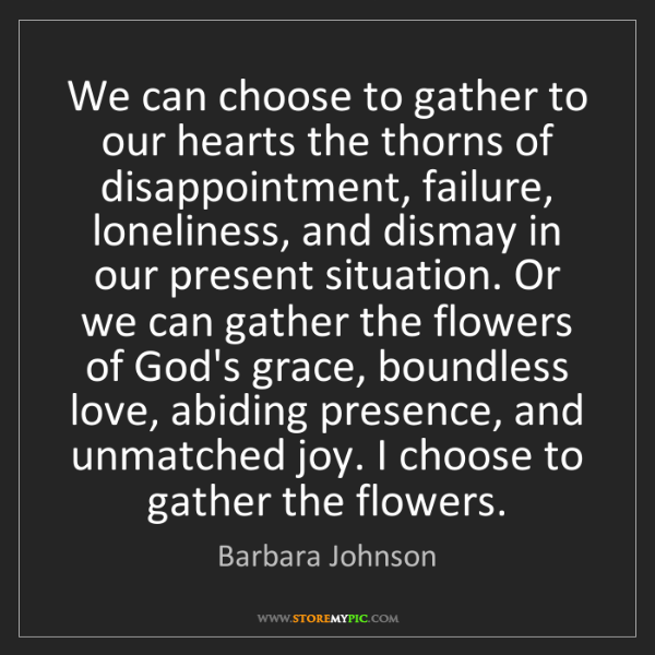 Barbara Johnson: We can choose to gather to our hearts the thorns of disappointment,...