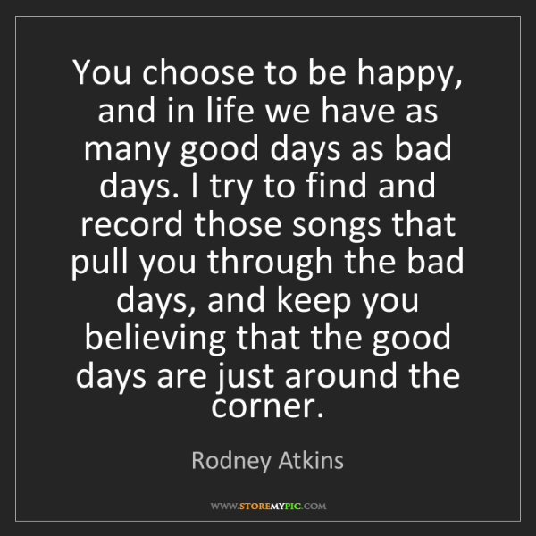Rodney Atkins: You choose to be happy, and in life we have as many good...