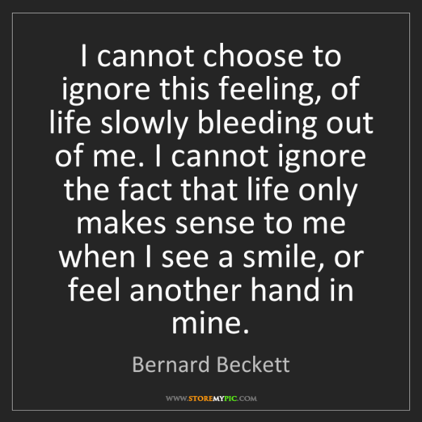 Bernard Beckett: I cannot choose to ignore this feeling, of life slowly...
