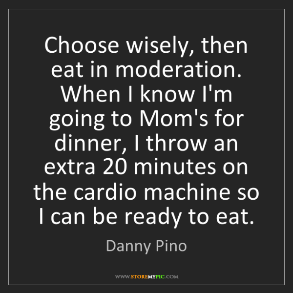 Danny Pino: Choose wisely, then eat in moderation. When I know I'm...