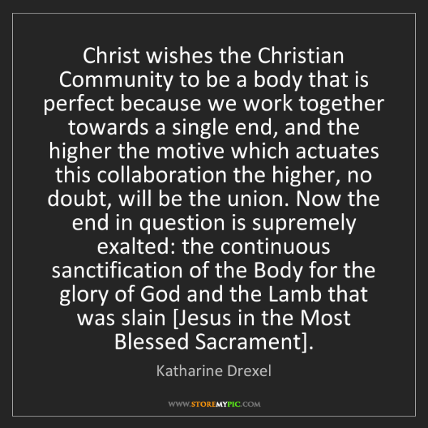 Katharine Drexel: Christ wishes the Christian Community to be a body that...