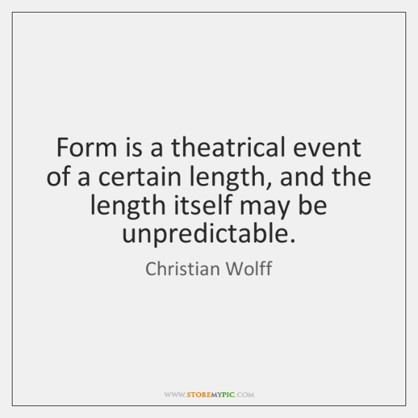 Form is a theatrical event of a certain length, and the length ...