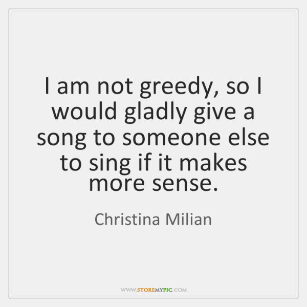 I am not greedy, so I would gladly give a song to ...