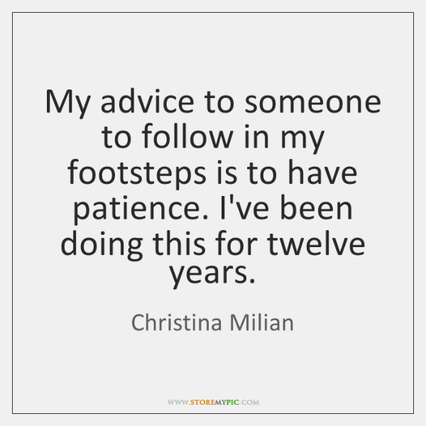 My advice to someone to follow in my footsteps is to have ...