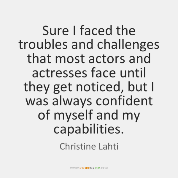 Sure I faced the troubles and challenges that most actors and actresses ...