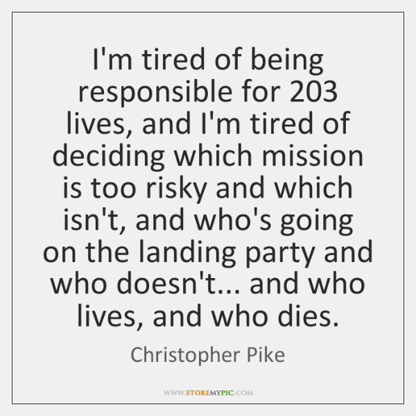 I'm tired of being responsible for 203 lives, and I'm tired of deciding ...