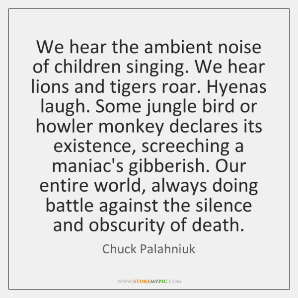 We hear the ambient noise of children singing. We hear lions and ...