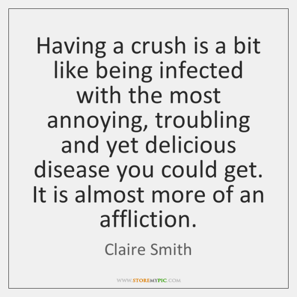 Having a crush is a bit like being infected with the most ...