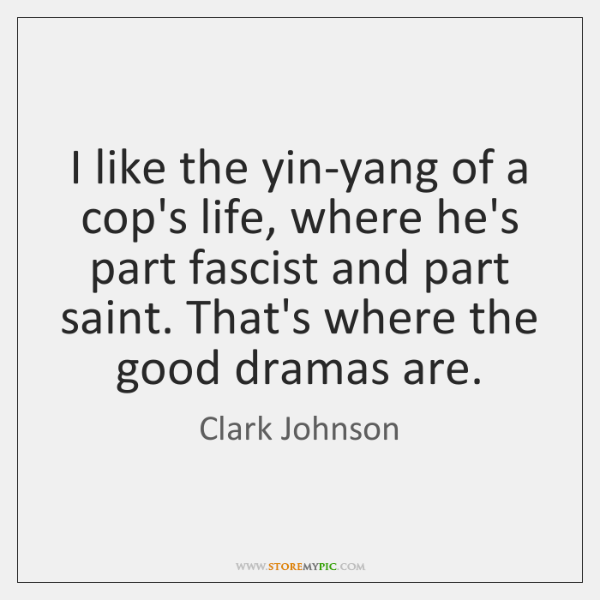 I Like The Yin Yang Of A Cops Life Where Hes Part Fascist