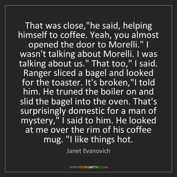"Janet Evanovich: That was close,""he said, helping himself to coffee. Yeah,..."