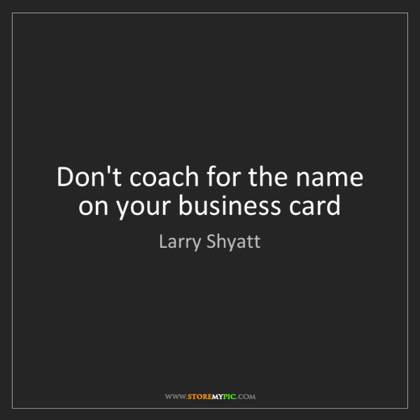 Larry Shyatt: Don't coach for the name on your business card