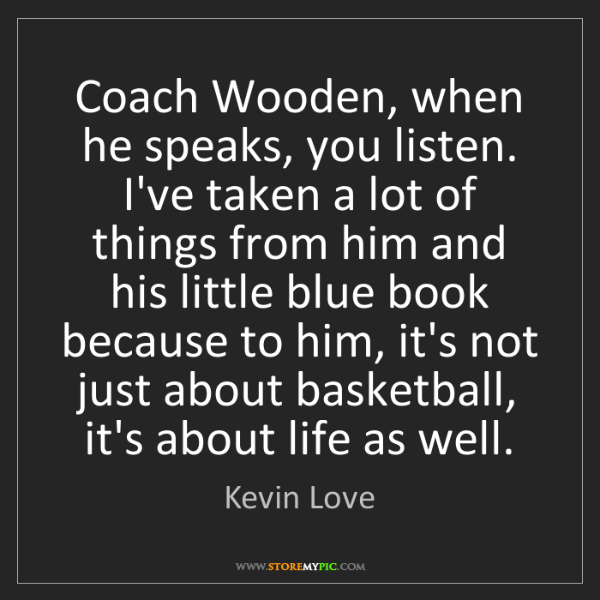 Kevin Love: Coach Wooden, when he speaks, you listen. I've taken...