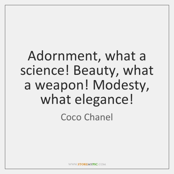 Adornment, what a science! Beauty, what a weapon! Modesty, what elegance!