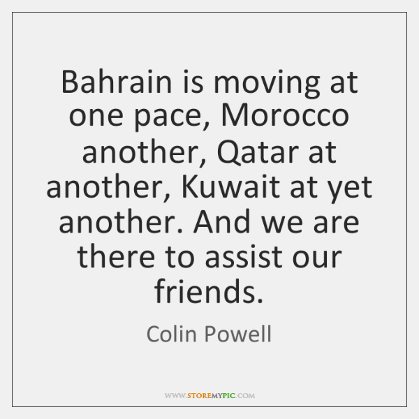 Bahrain is moving at one pace, Morocco another, Qatar at another, Kuwait ...