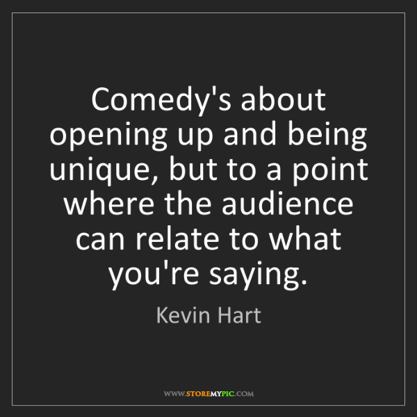 Kevin Hart: Comedy's about opening up and being unique, but to a...